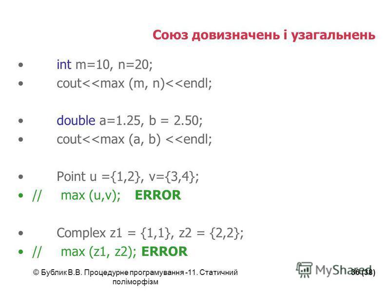 © Бублик В.В. Процедурне програмування -11. Статичний поліморфізм 36 (38) Союз довизначень і узагальнень int m=10, n=20; cout<<max (m, n)<<endl; double a=1.25, b = 2.50; cout<<max (a, b) <<endl; Point u ={1,2}, v={3,4}; // max (u,v);ERROR Complex z1