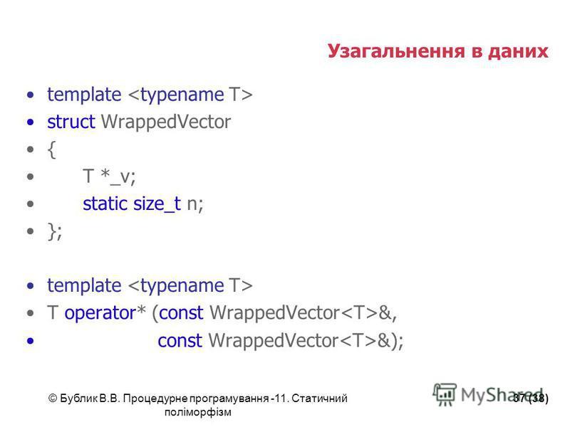 © Бублик В.В. Процедурне програмування -11. Статичний поліморфізм 37 (38) Узагальнення в даних template struct WrappedVector { T *_v; static size_t n; }; template T operator* (const WrappedVector &, const WrappedVector &);
