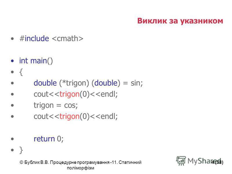© Бублик В.В. Процедурне програмування -11. Статичний поліморфізм 4 (38) Виклик за указником #include int main() { double (*trigon) (double) = sin; cout<<trigon(0)<<endl; trigon = cos; cout<<trigon(0)<<endl; return 0; }