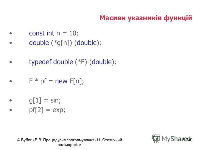 © Бублик В.В. Процедурне програмування -11. Статичний поліморфізм 5 (38) Масиви указників функцій const int n = 10; double (*g[n]) (double); typedef double (*F) (double); F * pf = new F[n]; g[1] = sin; pf[2] = exp;