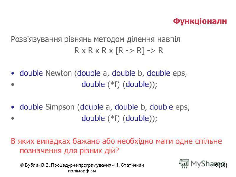 © Бублик В.В. Процедурне програмування -11. Статичний поліморфізм 6 (38) Функціонали Розв'язування рівнянь методом ділення навпіл R x R x R x [R -> R] -> R double Newton (double a, double b, double eps, double (*f) (double)); double Simpson (double a