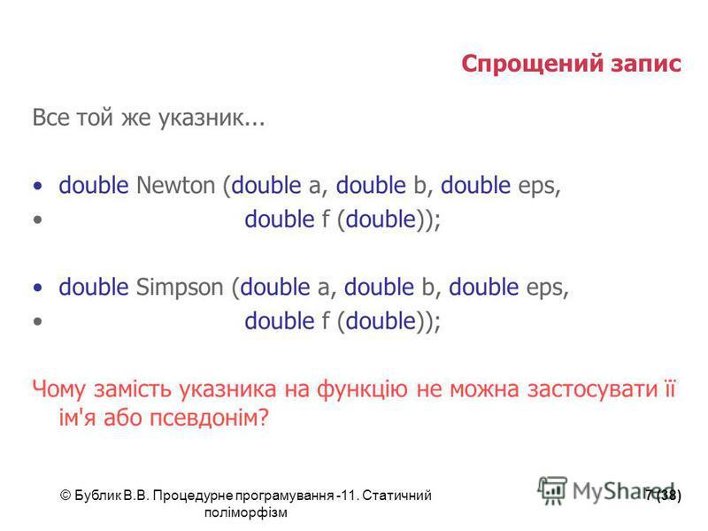 © Бублик В.В. Процедурне програмування -11. Статичний поліморфізм 7 (38) Спрощений запис Все той же указник... double Newton (double a, double b, double eps, double f (double)); double Simpson (double a, double b, double eps, double f (double)); Чому