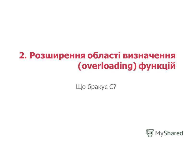 2. Розширення області визначення (overloading) функцій Що бракує С?