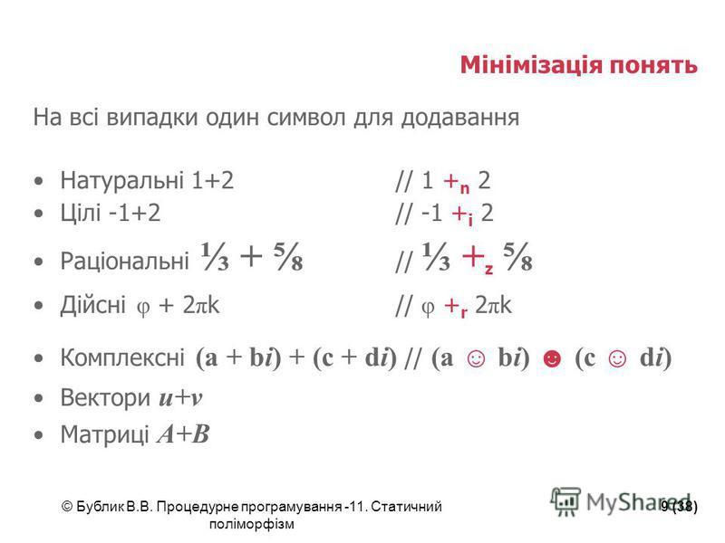 © Бублик В.В. Процедурне програмування -11. Статичний поліморфізм 9 (38) Мінімізація понять На всі випадки один символ для додавання Натуральні 1+2// 1 + n 2 Цілі -1+2// -1 + i 2 Раціональні + // + z Дійсні φ + 2 π k// φ + r 2 π k Комплексні (a + bi)