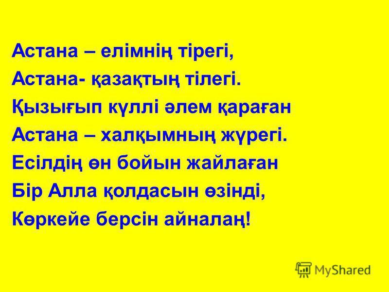 Астана – елімнің тірегі, Астана- қазақтың тілегі. Қызығып күллі әлем қараған Астана – халқымның жүрегі. Есілдің өн бойын жайлаған Бір Алла қолдасын өзінді, Көркейе берсін айналаң!
