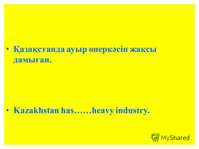Қазақстанда ауыр өнеркәсіп жақсы дамыған. Kazakhstan has……heavy industry.