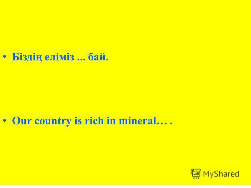 Біздің еліміз... бай. Our country is rich in mineral….