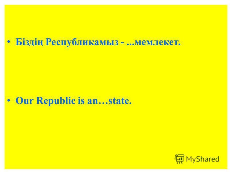 Біздің Республикамыз -...мемлекет. Our Republic is an…state.