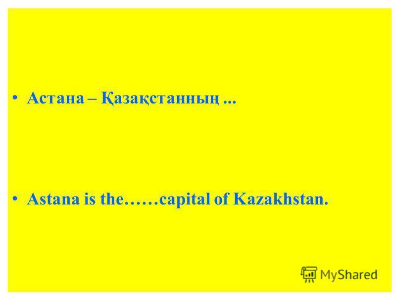 Астана – Қазақстанның... Astana is the……capital of Kazakhstan.