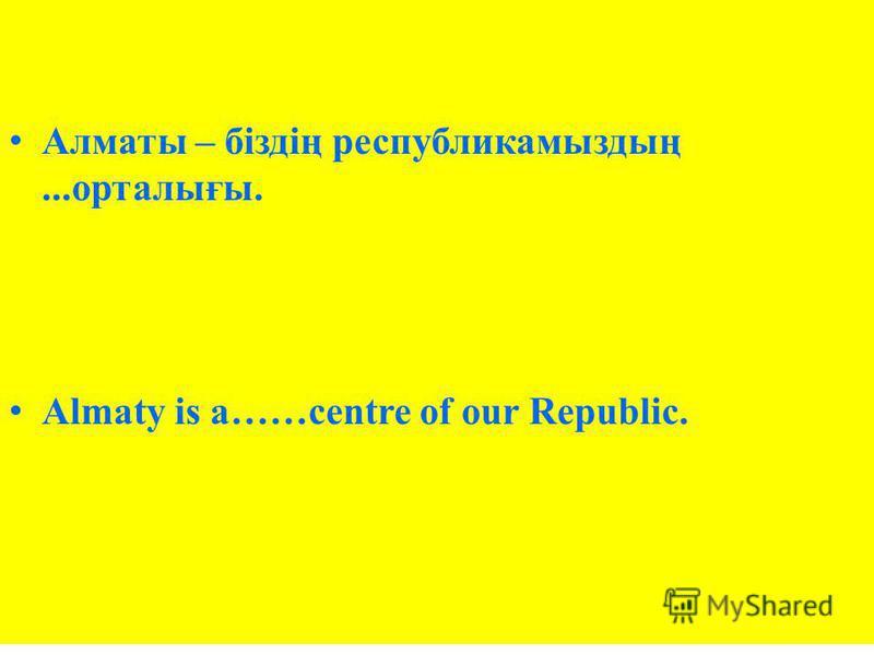 Алматы – біздің республикамыздың...орталығы. Almaty is a……centre of our Republic.