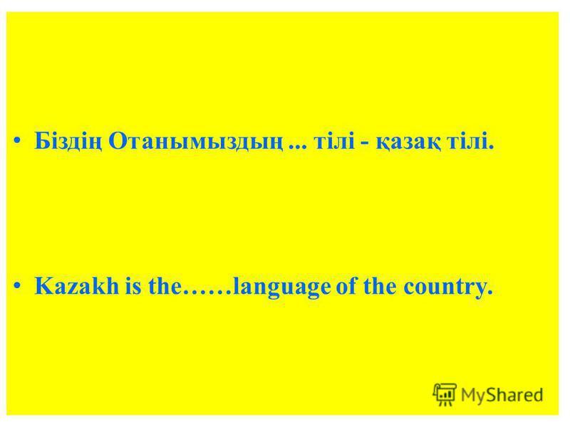 Біздің Отанымыздың... тілі - қазақ тілі. Kazakh is the……language of the country.