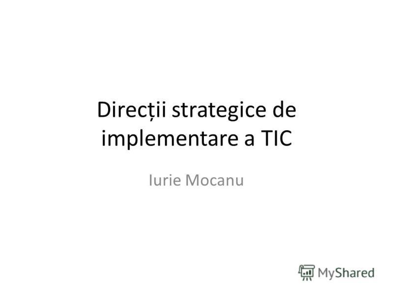Direcții strategice de implementare a TIC Iurie Mocanu