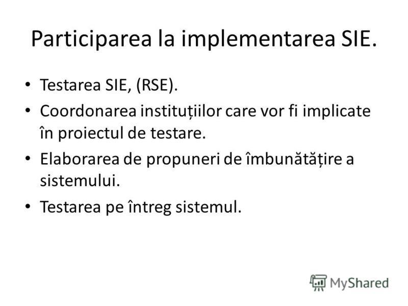 Participarea la implementarea SIE. Testarea SIE, (RSE). Coordonarea instituțiilor care vor fi implicate în proiectul de testare. Elaborarea de propuneri de îmbun ă t ă țire a sistemului. Testarea pe întreg sistemul.