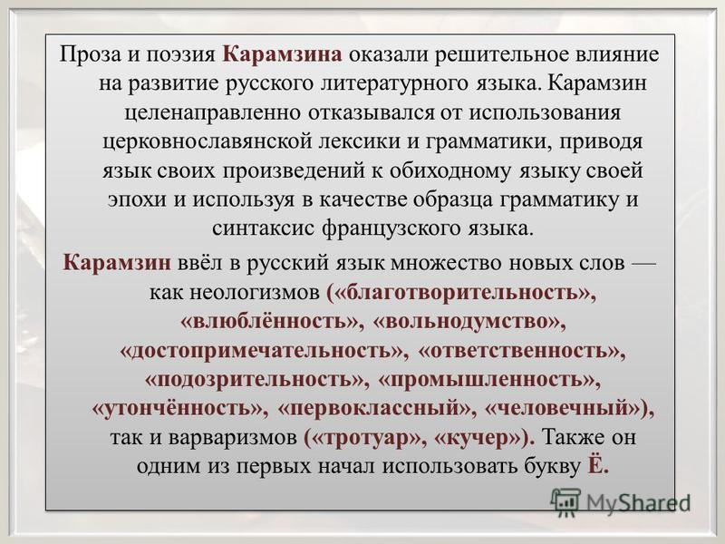 Проза и поэзия Карамзина оказали решительное влияние на развитие русского литературного языка. Карамзин целенаправленно отказывался от использования церковнославянской лексики и грамматики, приводя язык своих произведений к обиходному языку своей эпо