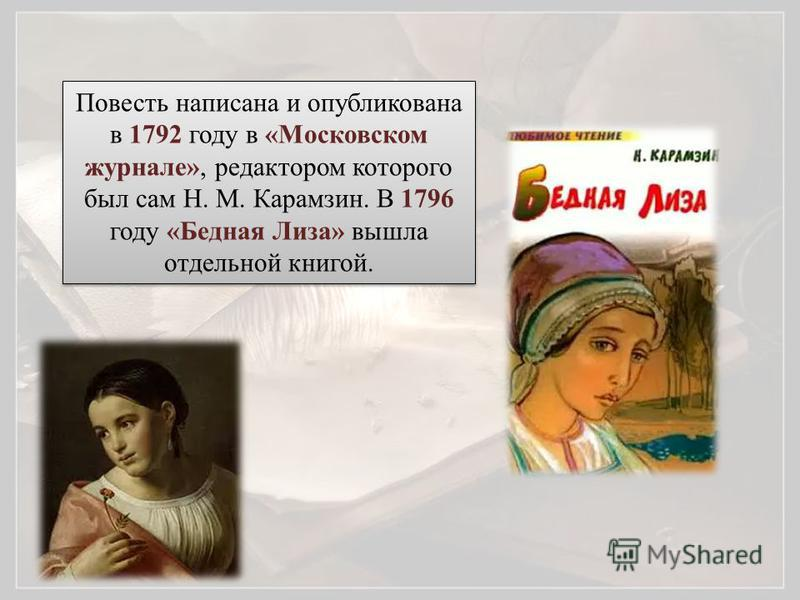 Повесть написана и опубликована в 1792 году в «Московском журнале», редактором которого был сам Н. М. Карамзин. В 1796 году «Бедная Лиза» вышла отдельной книгой.