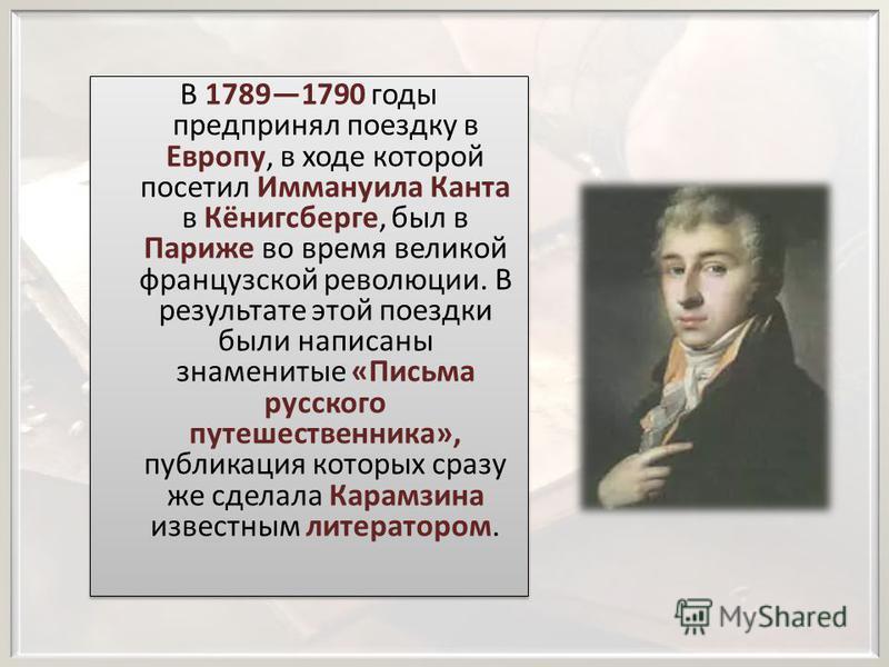 В 17891790 годы предпринял поездку в Европу, в ходе которой посетил Иммануила Канта в Кёнигсберге, был в Париже во время великой французской революции. В результате этой поездки были написаны знаменитые «Письма русского путешественника», публикация к