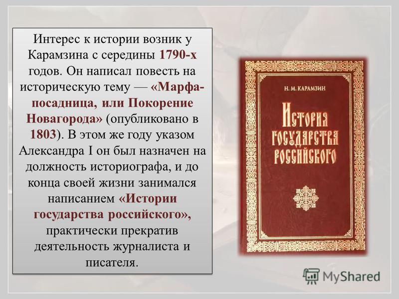 Интерес к истории возник у Карамзина с середины 1790-х годов. Он написал повесть на историческую тему «Марфа- посадница, или Покорение Новагорода» (опубликовано в 1803). В этом же году указом Александра I он был назначен на должность историографа, и