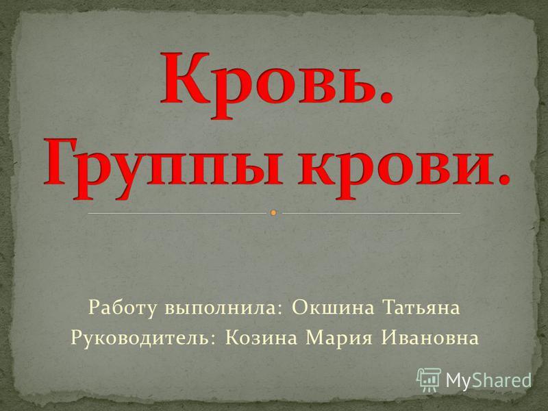 Работу выполнила: Окшина Татьяна Руководитель: Козина Мария Ивановна