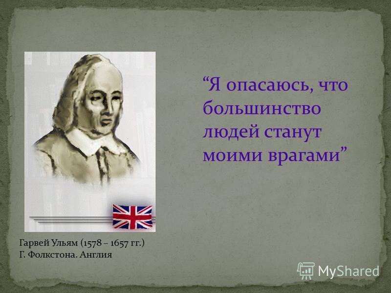 Гарвей Ульям (1578 – 1657 гг.) Г. Фолкстона. Англия Я опасаюсь, что большинство людей станут моими врагами