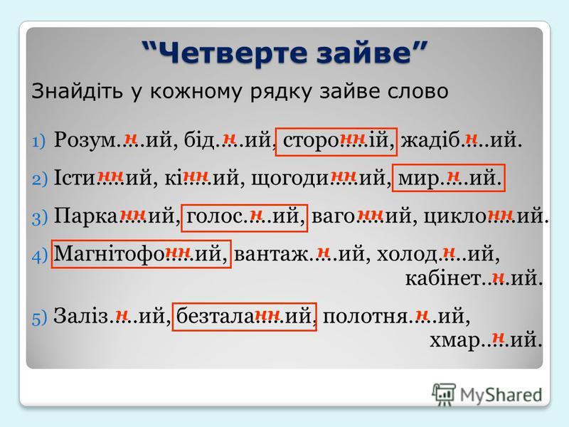 Знайдіть у кожному рядку зайве слово 1) Розум…..ий, бід…..ий, сторо…..ій, жадіб…..ий. 2) Істи…..ий, кі…..ий, щогоди…..ий, мир…..ий. 3) Парка…..ий, голос…..ий, ваго…..ий, цикло…..ий. 4) Магнітофо…..ий, вантаж…..ий, холод…..ий, кабінет…..ий. 5) Заліз….