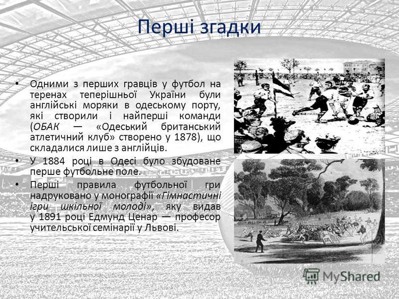 Перші згадки Одними з перших гравців у футбол на теренах теперішньої України були англійські моряки в одеському порту, які створили і найперші команди (ОБАК «Одеський британський атлетичний клуб» створено у 1878), що складалися лише з англійців. У 18