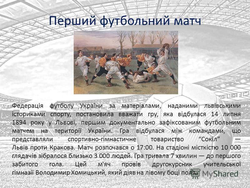 Перший футбольний матч Федерація футболу України за матеріалами, наданими львівськими істориками спорту, постановила вважати гру, яка відбулася 14 липня 1894 року у Львові, першим документально зафіксованим футбольним матчем на території України. Гра