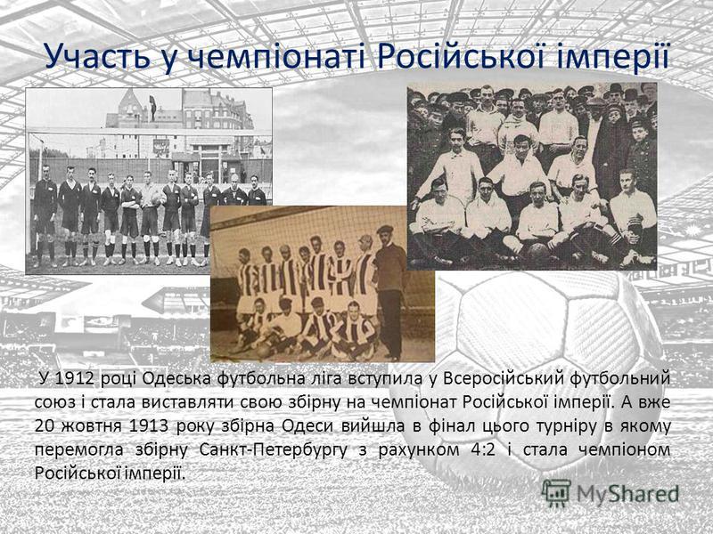 Участь у чемпіонаті Російської імперії У 1912 році Одеська футбольна ліга вступила у Всеросійський футбольний союз і стала виставляти свою збірну на чемпіонат Російської імперії. А вже 20 жовтня 1913 року збірна Одеси вийшла в фінал цього турніру в я