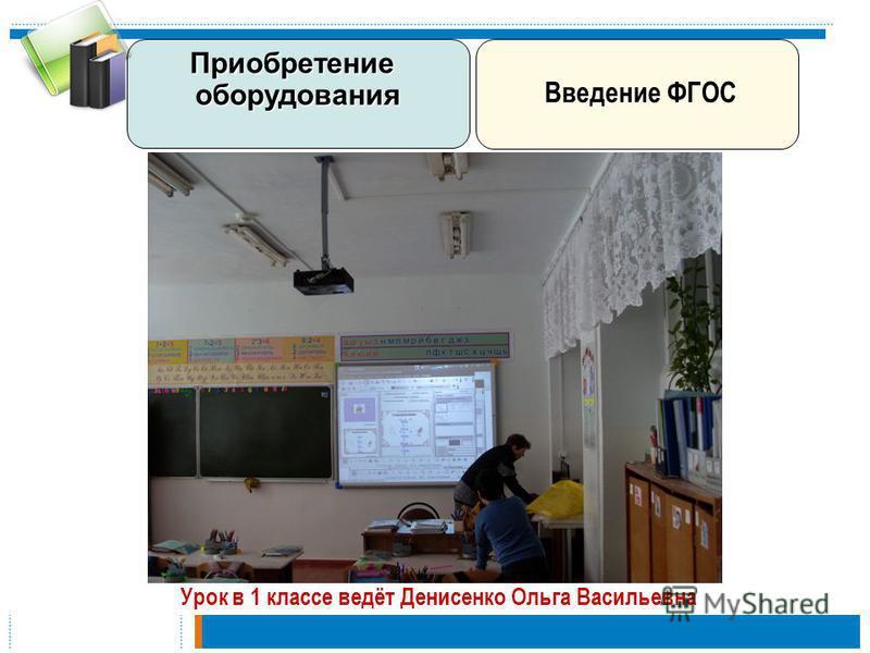 Урок в 1 классе ведёт Денисенко Ольга Васильевна Введение ФГОС Введение ФГОС Приобретение оборудования