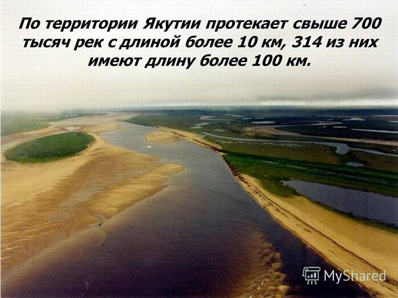 По территории Якутии протекает свыше 700 тысяч рек с длиной более 10 км, 314 из них имеют длину более 100 км.