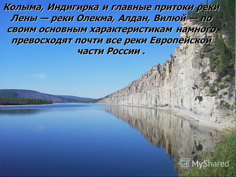 Колыма, Индигирка и главные притоки реки Лены реки Олекма, Алдан, Вилюй по своим основным характеристикам намного превосходят почти все реки Европейской части России.