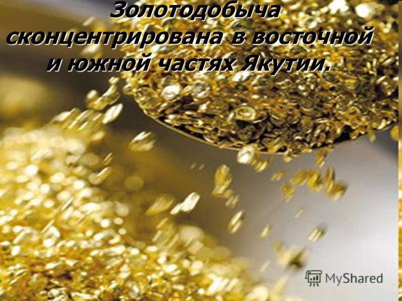 Золотодобыча сконцентрирована в восточной и южной частях Якутии. Золотодобыча сконцентрирована в восточной и южной частях Якутии.