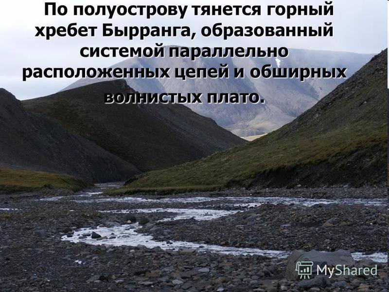 По полуострову тянется горный хребет Бырранга, образованный системой параллельно расположенных цепей и обширных волнистых плато. По полуострову тянется горный хребет Бырранга, образованный системой параллельно расположенных цепей и обширных волнистых