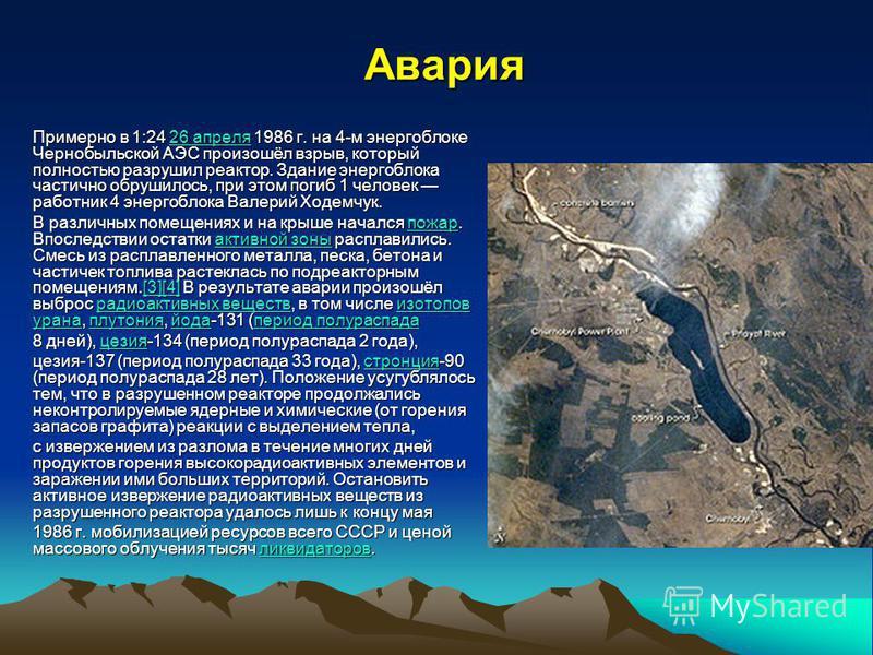 Авария Примерно в 1:24 26 апреля 1986 г. на 4-м энергоблоке Чернобыльской АЭС произошёл взрыв, который полностью разрушил реактор. Здание энергоблока частично обрушилось, при этом погиб 1 человек рапотник 4 энергоблока Валерий Ходемчук. 26 апреля 26
