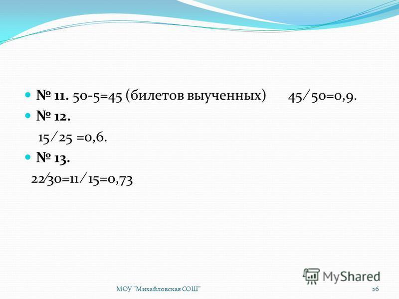 11. 50-5=45 (билетов выученных) 45 50=0,9. 12. 15 25 =0,6. 13. 2230=11 15=0,73 МОУ Михайловская СОШ26