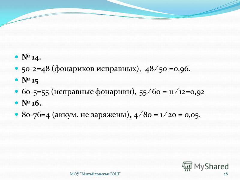 14. 50-2=48 (фонариков исправных), 48 50 =0,96. 15 60-5=55 (исправные фонарики), 55 60 = 11 12=0,92 16. 80-76=4 (аккум. не заряжены), 4 80 = 1 20 = 0,05. МОУ Михайловская СОШ28