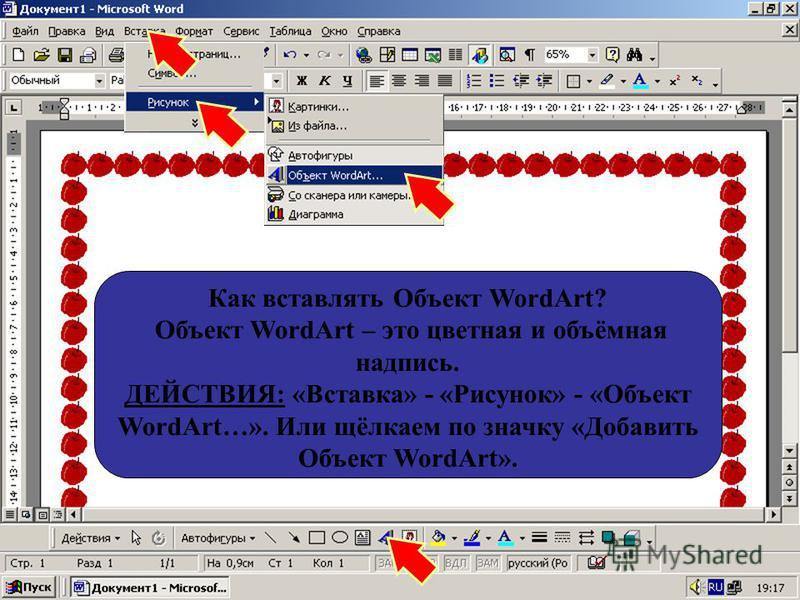 Как вставлять Объект WordArt? Объект WordArt – это цветная и объёмная надпись. ДЕЙСТВИЯ: «Вставка» - «Рисунок» - «Объект WordArt…». Или щёлкаем по значку «Добавить Объект WordArt».