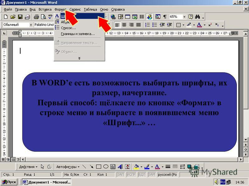 В WORDе есть возможность выбирать шрифты, их размер, начертание. Первый способ: щёлкаете по кнопке «Формат» в строке меню и выбираете в появившемся меню «Шрифт...» …
