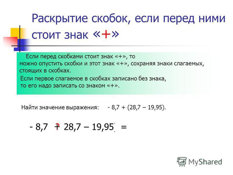 Раскрытие скобок, если перед ними стоит знак «+» Найти значение выражения: - 8,7 + (28,7 – 19,95). Если перед скобками стоит знак «+», то можно опустить скобки и этот знак «+», сохраняя знаки слагаемых, стоящих в скобках. Если первое слагаемое в скоб