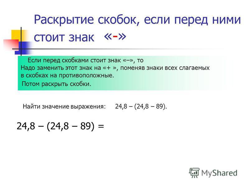 Раскрытие скобок, если перед ними стоит знак «-» Найти значение выражения: 24,8 – (24,8 – 89). Если перед скобками стоит знак «–», то Надо заменить этот знак на «+ », поменяв знаки всех слагаемых в скобках на противоположные. Потом раскрыть скобки. 2