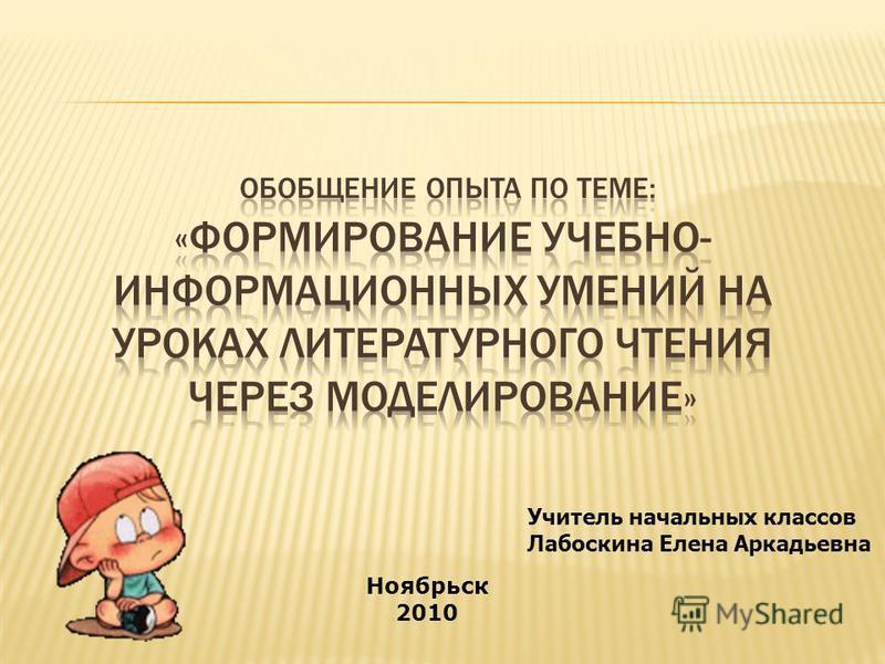 Ноябрьск 2010 Учитель начальных классов Лабоскина Елена Аркадьевна