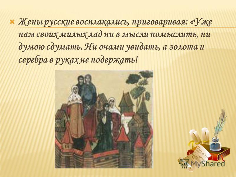 Жены русские восплакались, приговаривая: «Уже нам своих милых лад ни в мысли помыслить, ни думою сдумать. Ни очами увидать, а золота и серебра в руках не подержать!