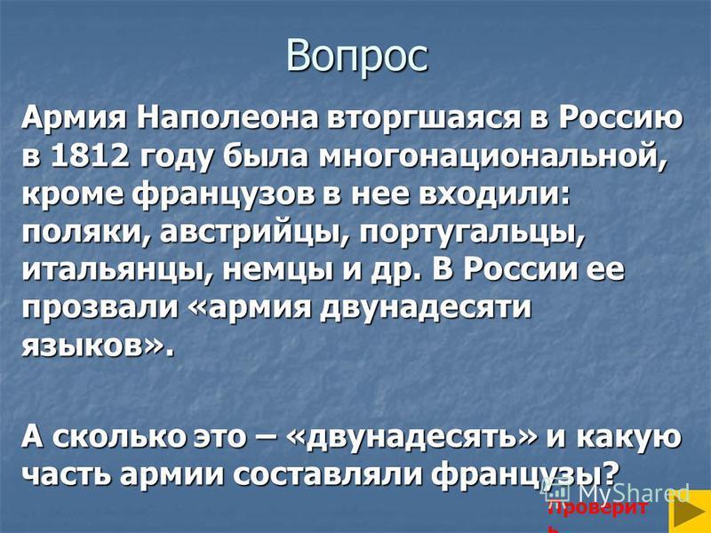 Вопрос Армия Наполеона вторгшаяся в Россию в 1812 году была многонациональной, кроме французов в нее входили: поляки, австрийцы, португальцы, итальянцы, немцы и др. В России ее прозвали «армия двунадесяти языков». А сколько это – «двунадесять» и каку