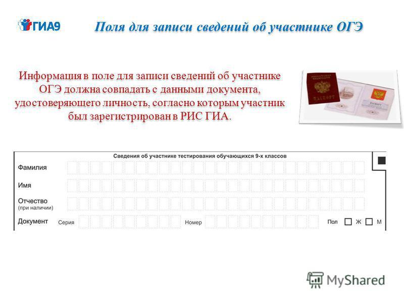 Поля для записи сведений об участнике ОГЭ Информация в поле для записи сведений об участнике ОГЭ должна совпадать с данными документа, удостоверяющего личность, согласно которым участник был зарегистрирован в РИС ГИА.