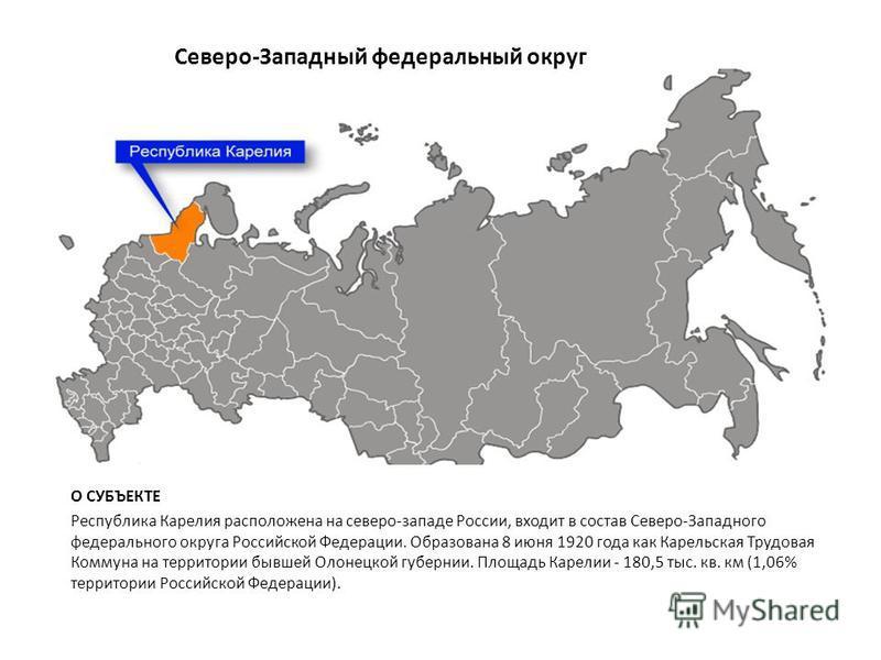Северо-Западный федеральный округ О СУБЪЕКТЕ Республика Карелия расположена на северо-западе России, входит в состав Северо-Западного федерального округа Российской Федерации. Образована 8 июня 1920 года как Карельская Трудовая Коммуна на территории