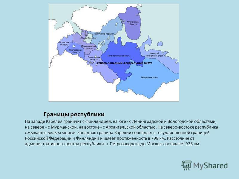 Границы республики На западе Карелия граничит с Финляндией, на юге - с Ленинградской и Вологодской областями, на севере - с Мурманской, на востоке - с Архангельской областью. На северо-востоке республика омывается Белым морем. Западная граница Карели