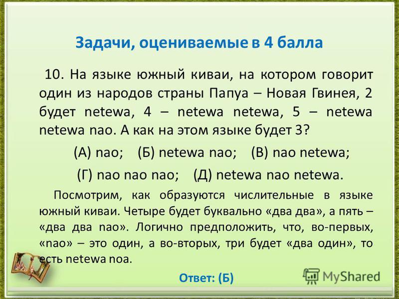 Задачи, оцениваемые в 4 балла 10. На языке южный киваи, на котором говорит один из народов страны Папуа – Новая Гвинея, 2 будет netewa, 4 – netewa netewa, 5 – netewa netewa nao. А как на этом языке будет 3? (А) nao; (Б) netewa nao; (В) nao netewa; (Г