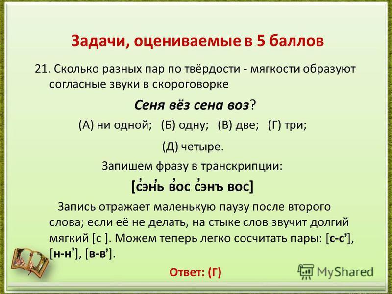 21. Сколько разных пар по твёрдости - мягкости образуют согласные звуки в скороговорке Сеня вёз сена воз? (А) ни одной; (Б) одну; (В) две; (Г) три; (Д) четыре. Запишем фразу в транскрипции: [сэнь вос сэнъ вос] Запись отражает маленькую паузу после вт