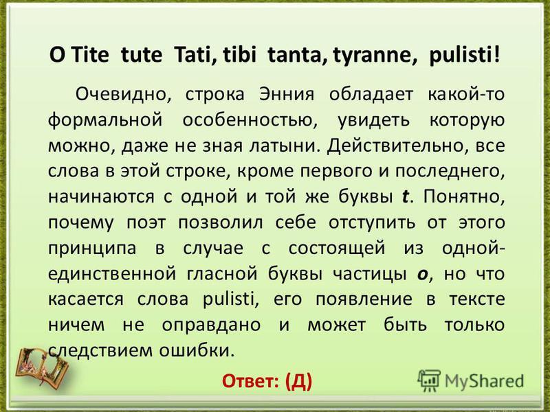 O Tite tute Tati, tibi tanta, tyranne, pulisti! Очевидно, строка Энния обладает какой-то формальной особенностью, увидеть которую можно, даже не зная латыни. Действительно, все слова в этой строке, кроме первого и последнего, начинаются с одной и той