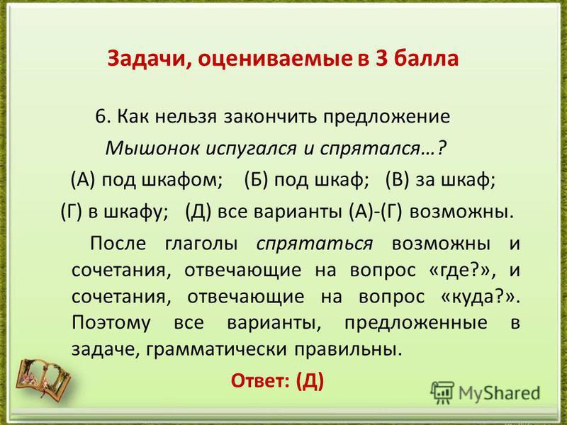 Задачи, оцениваемые в 3 балла 6. Как нельзя закончить предложение Мышонок испугался и спрятался…? (А) под шкафом; (Б) под шкаф; (В) за шкаф; (Г) в шкафу; (Д) все варианты (А)-(Г) возможны. После глаголы спрятаться возможны и сочетания, отвечающие на