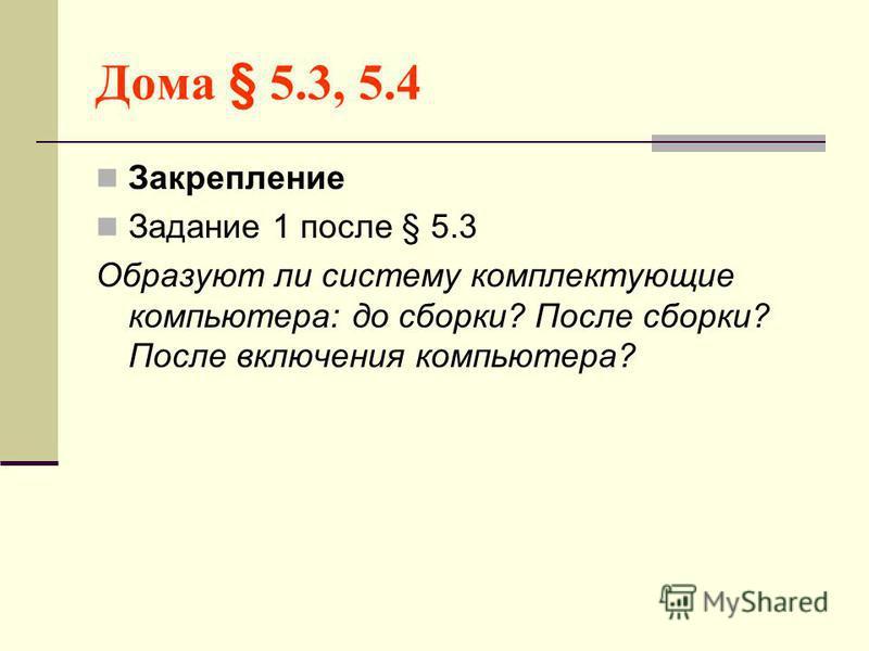 Дома § 5.3, 5.4 Закрепление Задание 1 после § 5.3 Образуют ли систему комплектующие компьютера: до сборки? После сборки? После включения компьютера?